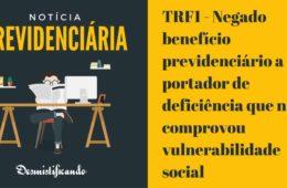 TRF1 - Negado benefício previdenciário a portador de deficiência que não comprovou vulnerabilidade social