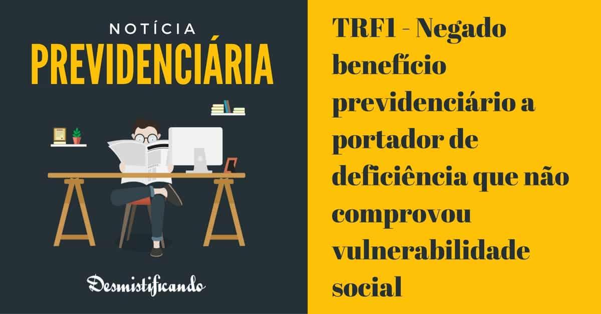 TRF1 LOAS miserabilidade - TRF1 - Negado benefício previdenciário a portador de deficiência que não comprovou vulnerabilidade social