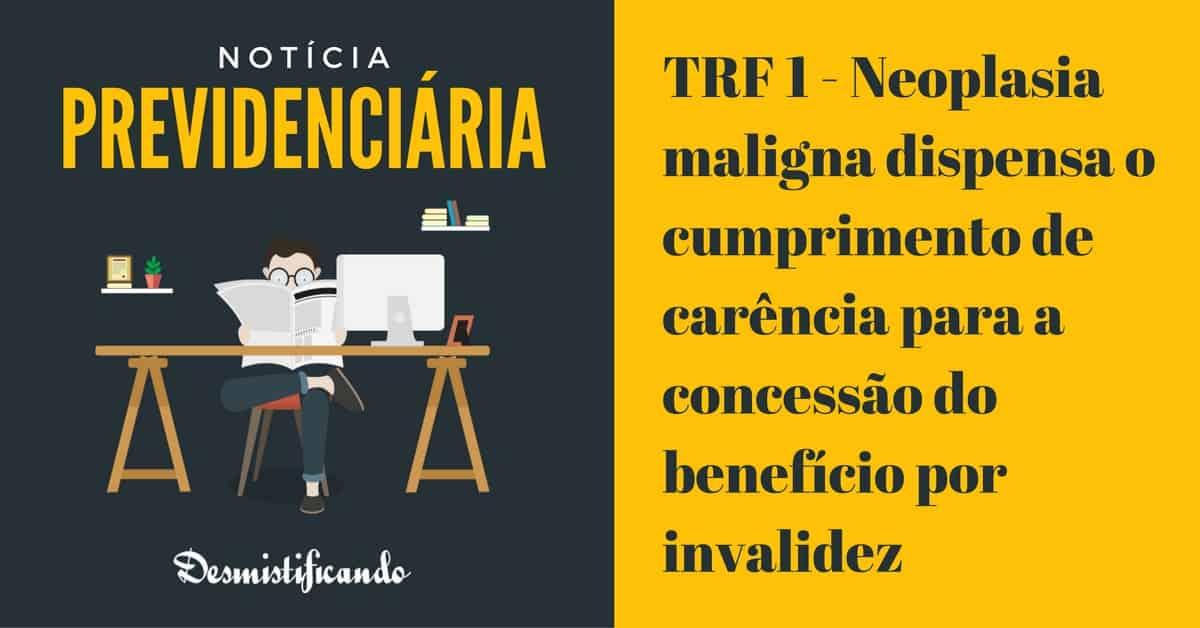 Neoplasia maligna dispensa o cumprimento de carência para a concessão do benefício por invalidez