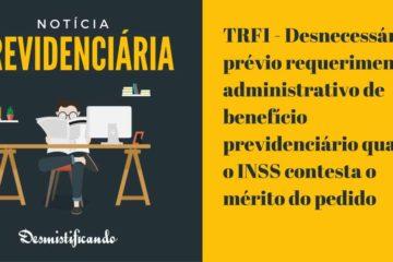 TRF1 - Desnecessário o prévio requerimento administrativo de benefício previdenciário quando o INSS contesta o mérito do pedido