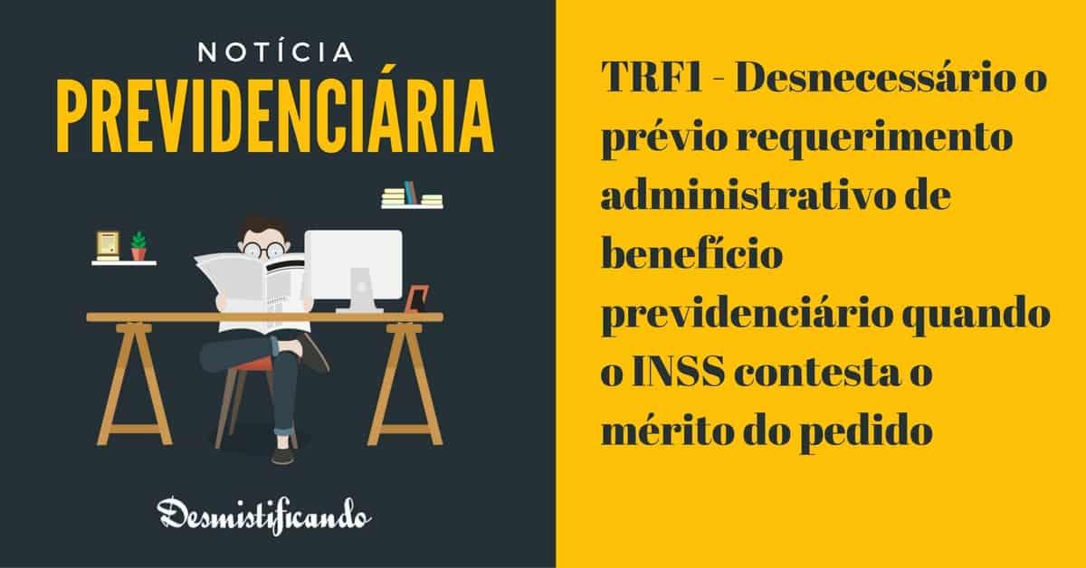 TRF1 previo requerimento - TRF1 - Desnecessário o prévio requerimento administrativo de benefício previdenciário quando o INSS contesta o mérito do pedido