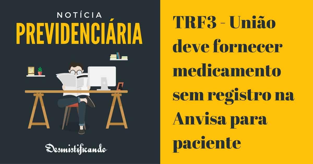 TRF3 registro anvisa - TRF3 - União deve fornecer medicamento sem registro na Anvisa para paciente