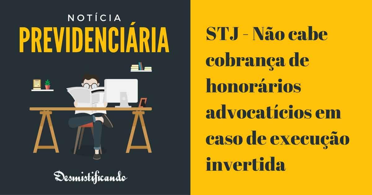 nao honorarios execucao invertida - STJ - Não cabe cobrança de honorários advocatícios em caso de execução invertida