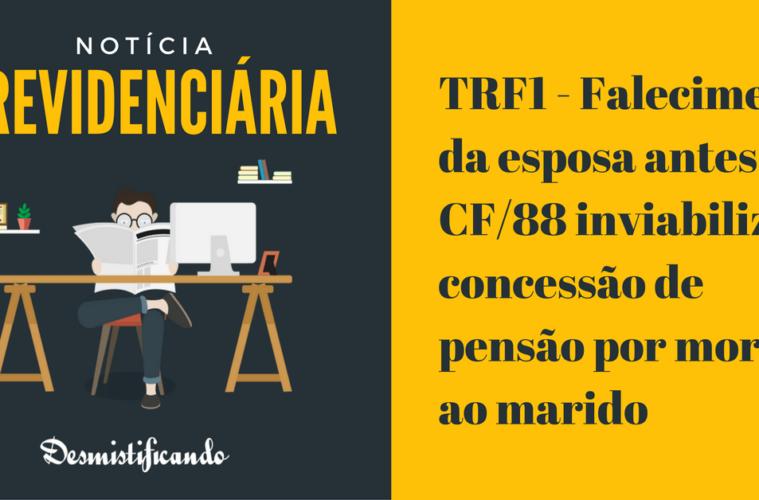TRF1 - Falecimento da esposa antes da CF/88 inviabiliza a concessão de pensão por morte ao marido