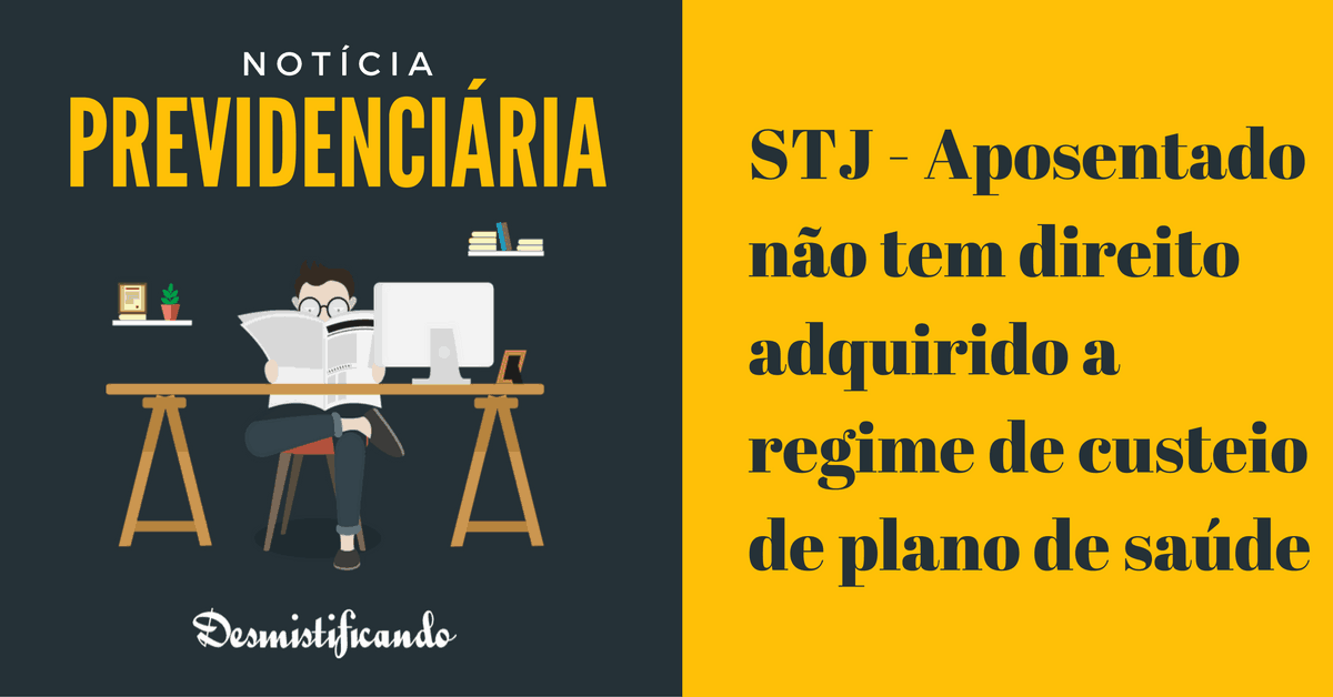 plano de saude custeio aposentado - STJ - Aposentado não tem direito adquirido a regime de custeio de plano de saúde