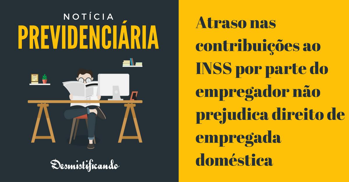 Atraso nas contribuições ao INSS por parte do empregador não prejudica direito de empregada doméstica