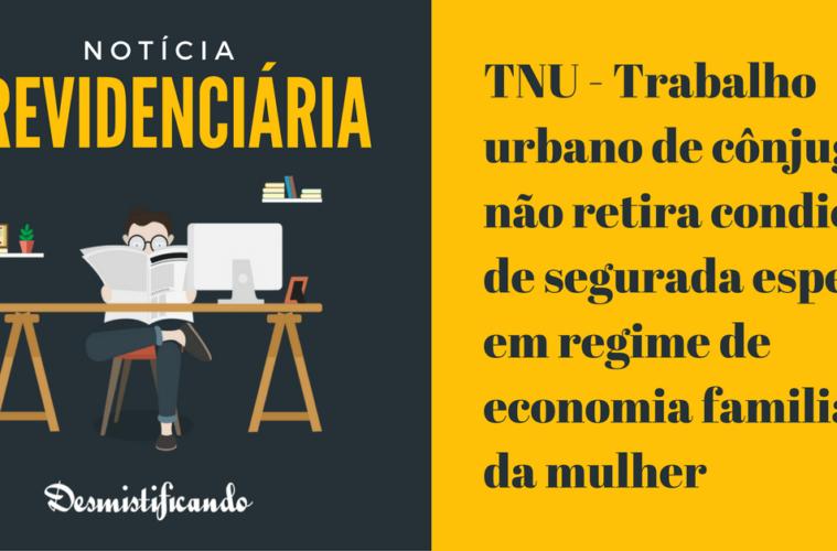 TNU - Trabalho urbano de cônjuge não retira condição de segurada especial em regime de economia familiar da mulher
