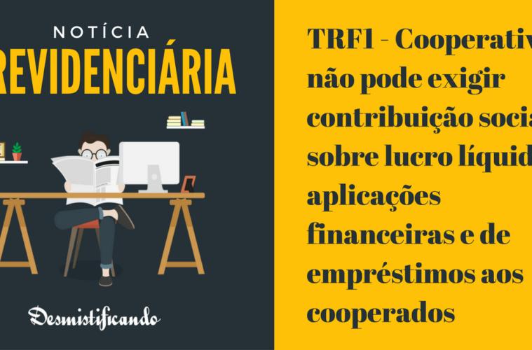 TRF1 - Cooperativa não pode exigir contribuição social sobre lucro líquido de aplicações financeiras e de empréstimos aos cooperados