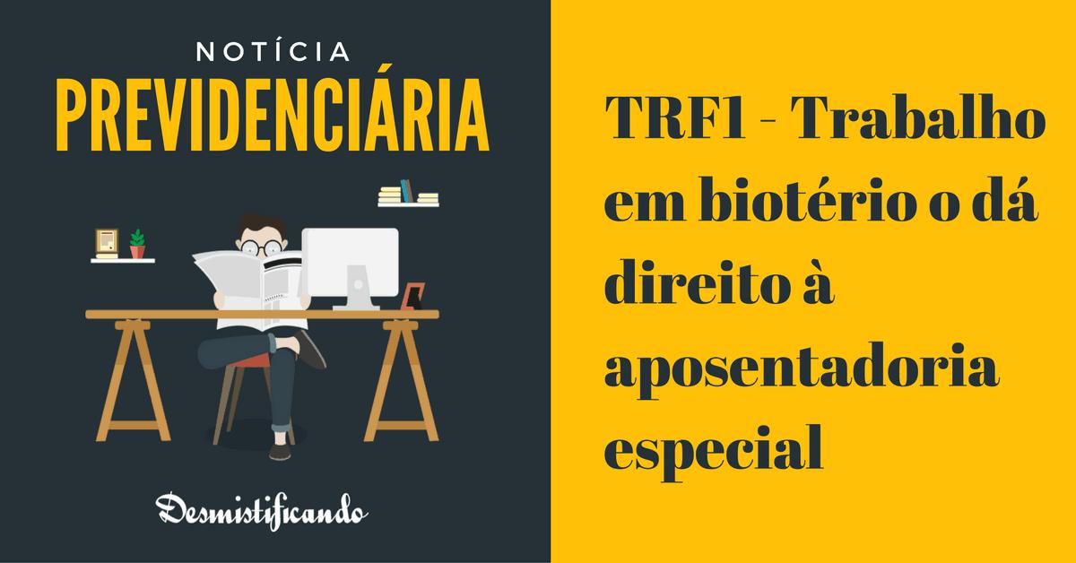 TRF1 bioterio aposentadoria especial - TRF1 - Trabalho em biotério o dá direito à aposentadoria especial