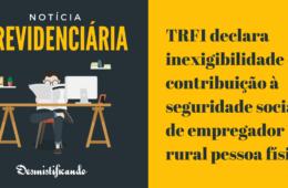 TRF1 declara inexigibilidade da contribuição à seguridade social de empregador rural pessoa física