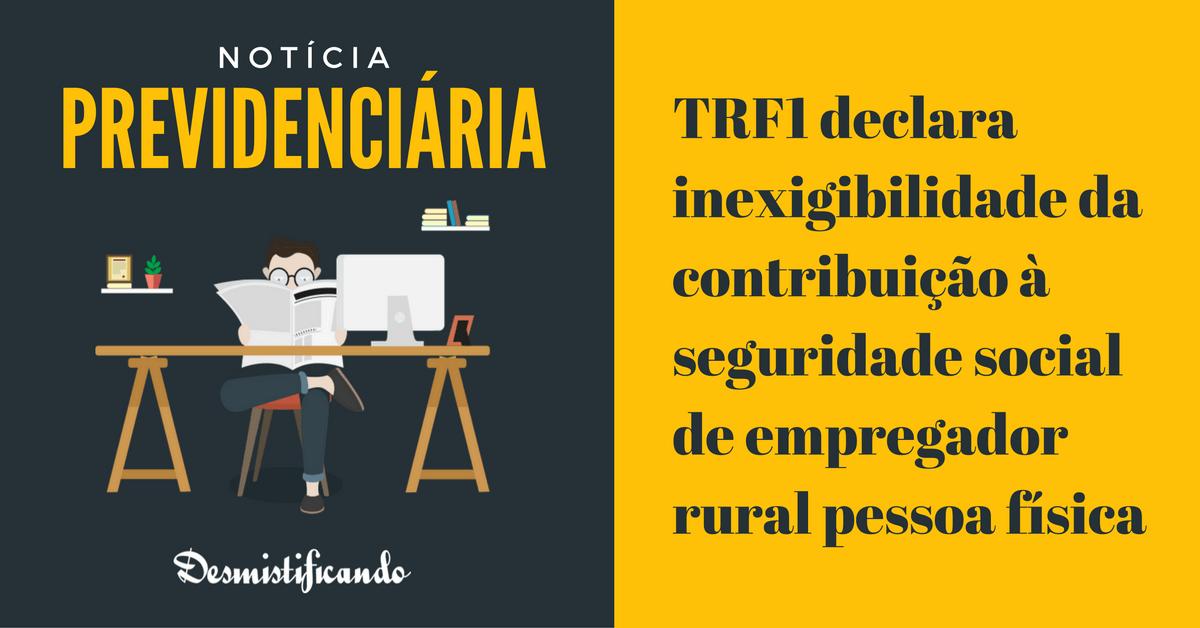 TRF1 inexigibilidade contribuicao empregador rural - TRF1 declara inexigibilidade da contribuição à seguridade social de empregador rural pessoa física