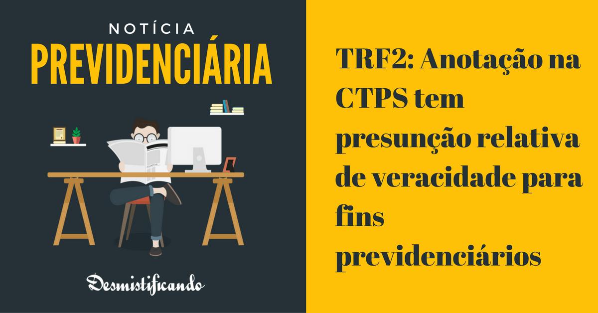 TRF2 CTPS presuncao veracidade - TRF2: Anotação na CTPS tem presunção relativa de veracidade para fins previdenciários