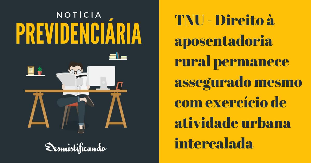 tnu aposentadoria rural atividade urbana intercalada - TNU - Direito à aposentadoria rural permanece assegurado mesmo com exercício de atividade urbana intercalada
