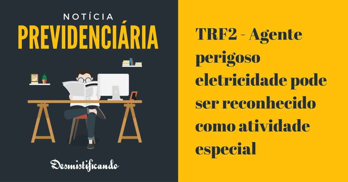 trf2 eletricidade reconhecida especial - TRF2 - Agente perigoso eletricidade pode ser reconhecido como atividade especial