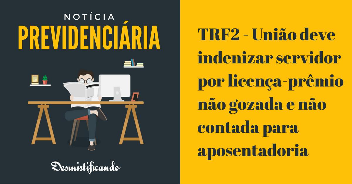 TRF2 - União deve indenizar servidor por licença-prêmio não gozada e não contada para aposentadoria