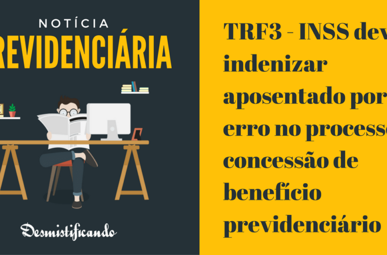 TRF3 - INSS deve indenizar aposentado por erro no processo de concessão de benefício previdenciário