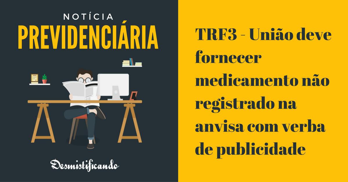 trf3 uniao medicamento verba publicidade - TRF3 - União deve fornecer medicamento não registrado na anvisa com verba de publicidade