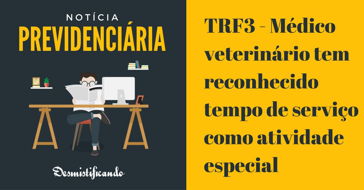 trf3 veterinario atividade especial - TRF3 - Médico veterinário tem reconhecido tempo de serviço como atividade especial