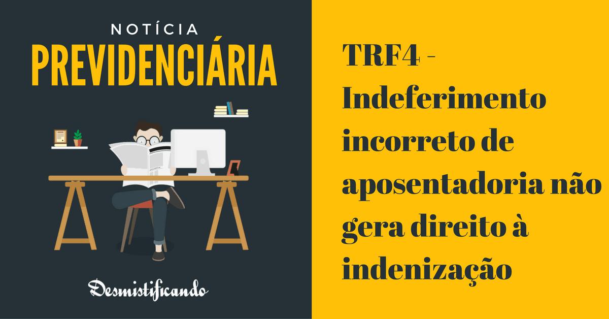 trf4 danos morais previdenciarios - TRF4 - Indeferimento incorreto de aposentadoria não gera direito à indenização