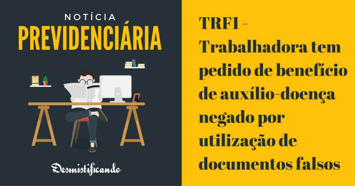 auxilio doenca documento falso ma fe - TRF1 - Trabalhadora tem pedido de benefício de auxílio-doença negado por utilização de documentos falsos