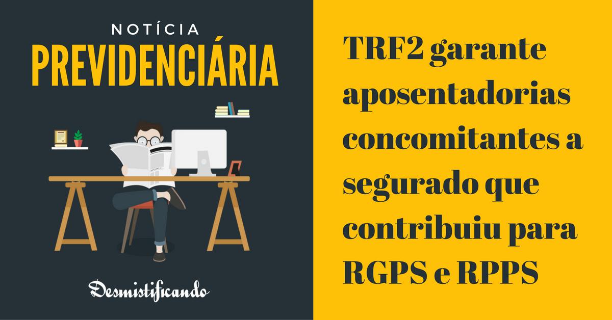 cumular duas aposentadorias rgps rpps - TRF2 garante aposentadorias concomitantes a segurado que contribuiu para RGPS e RPPS