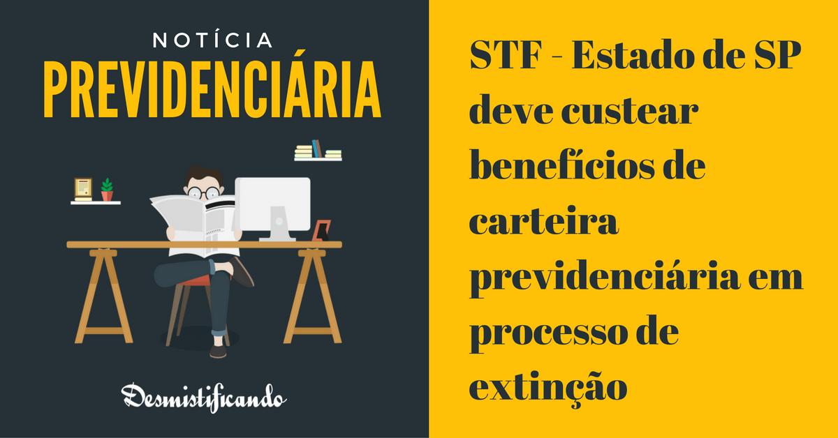 estado custear previdencia carteira extincao - STF - Estado de SP deve custear benefícios de carteira previdenciária em processo de extinção