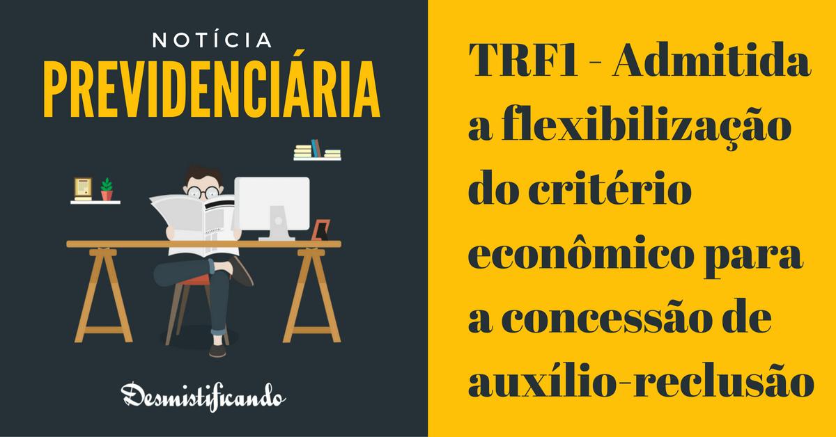 flexibilizar criterio economico auxilio reclusao - TRF1 - Admitida a flexibilização do critério econômico para a concessão de auxílio-reclusão