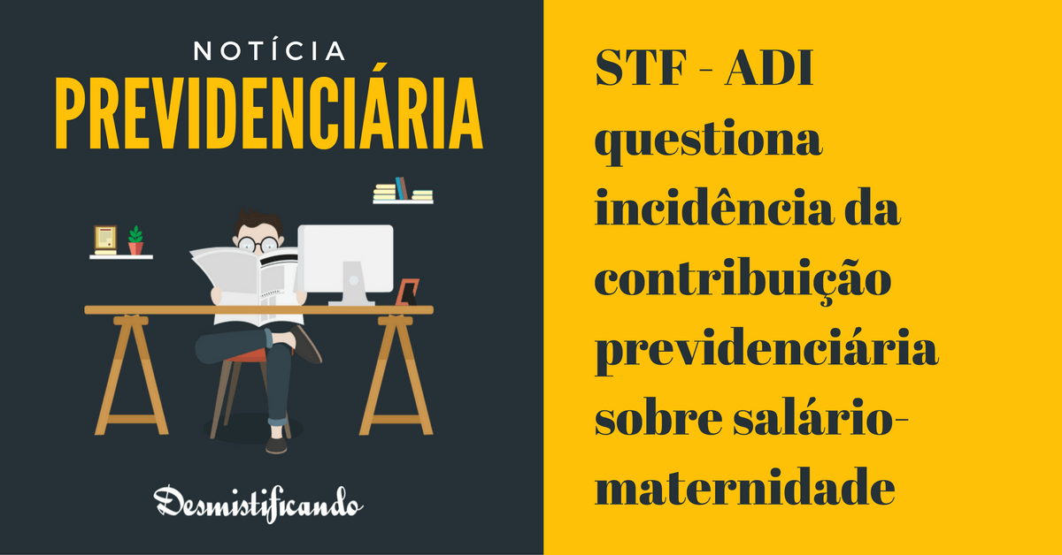 stf adi contribuicao previdenciaria salario maternidade - STF - ADI questiona incidência da contribuição previdenciária sobre salário-maternidade