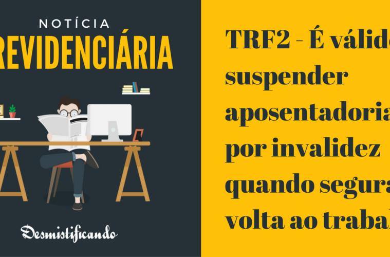 TRF2 - É válido suspender aposentadoria por invalidez quando segurado volta ao trabalho