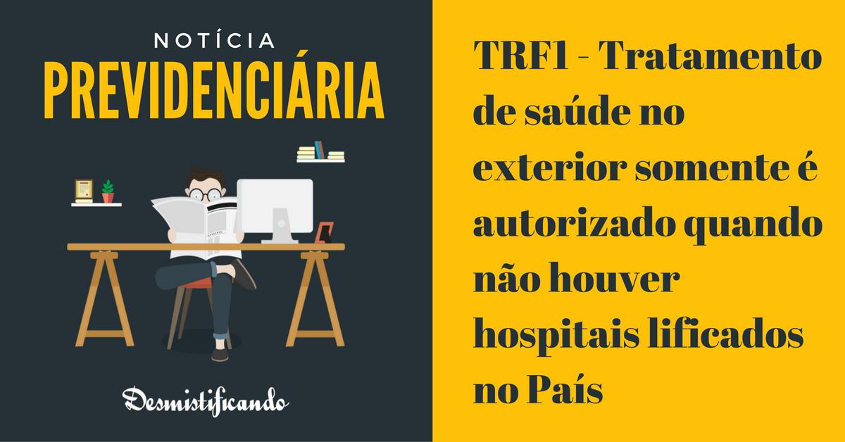 tratamento exterior hopital qualificado - TRF1 - Tratamento de saúde no exterior somente é autorizado quando não houver hospitais qualificados no País