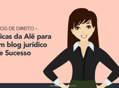 Blog de Direito - 7 Dicas da Alê para um blog jurídico de Sucesso