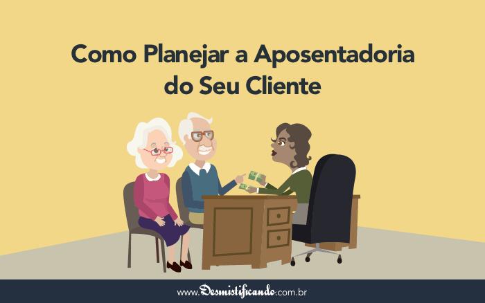 Guia Completo: Como Planejar a Aposentadoria do Seu Cliente