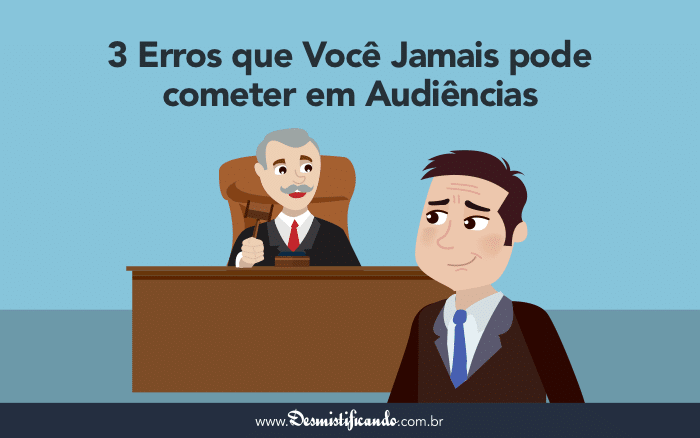 Audiência Judicial: 3 Erros que Você Jamais pode cometer em Audiências